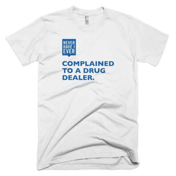 7733bf6a3 Never Have I Ever Complained To A Drug Dealer | INI, LLC - IDEAS ...